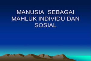 MANUSIA SEBAGAI MAKHLUK INDIVIDU, SOSIAL DAN INTERAKSI SOSIAL